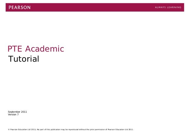 1 PTE Academic Tutorial September 2011 Version 7 © Pearson Education Ltd 2011. No part of this publication may be reproduc...