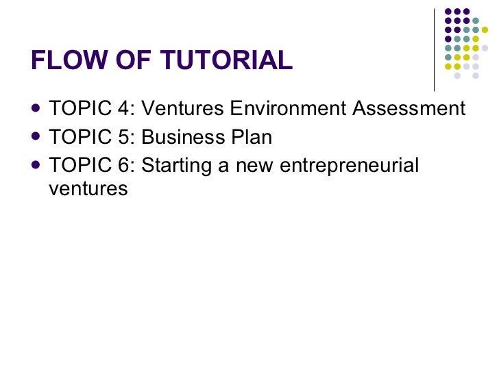 FLOW OF TUTORIAL <ul><li>TOPIC 4: Ventures Environment Assessment  </li></ul><ul><li>TOPIC 5: Business Plan </li></ul><ul>...