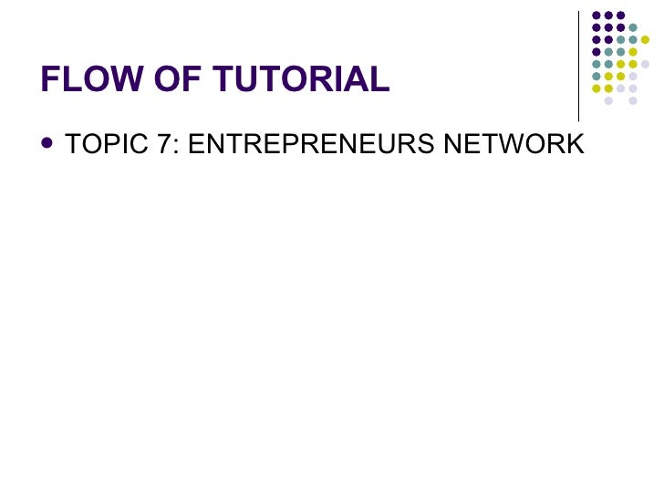 FLOW OF TUTORIAL <ul><li>TOPIC 7: ENTREPRENEURS NETWORK  </li></ul>