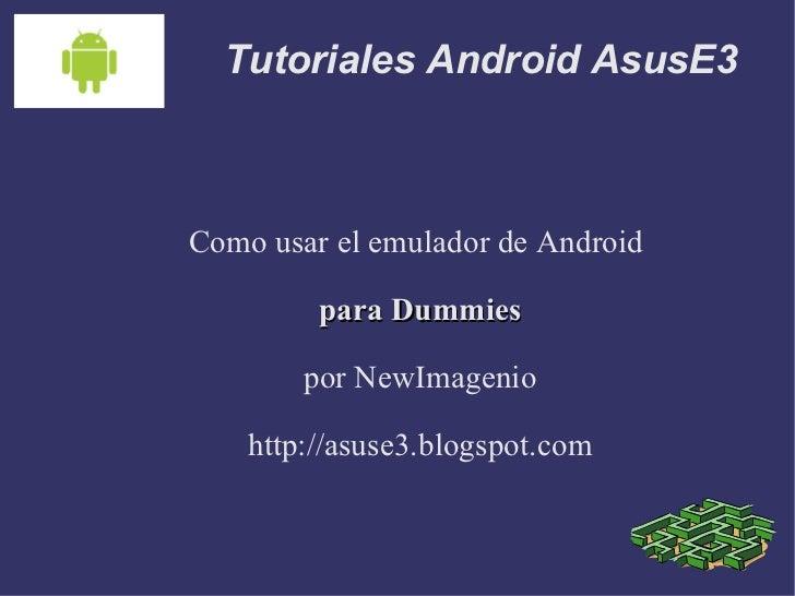 Tutoriales Android AsusE3 Como usar el emulador de Android  para Dummies por NewImagenio http://asuse3.blogspot.com