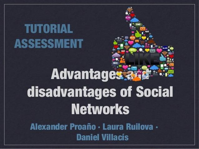Advantages and disadvantages of Social Networks Alexander Proaño · Laura Ruilova · Daniel Villacís TUTORIAL ASSESSMENT