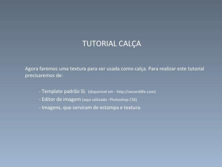 <ul><li>TUTORIAL CALÇA  </li></ul><ul><li>Agora faremos uma textura para ser usada como calça. Para realizar este tutorial...