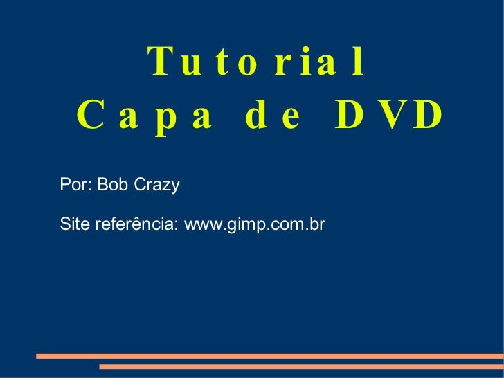 Tutorial  Capa de DVD Por: Bob Crazy Site referência: www.gimp.com.br