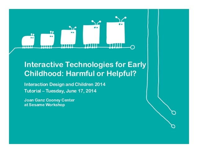 Interactive Technologies for Early Childhood: Harmful or Helpful? Interaction Design and Children 2014 Tutorial – Tuesday,...