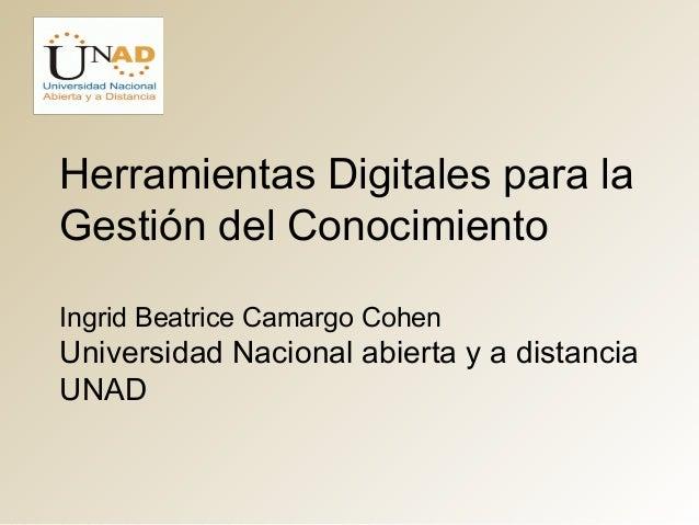 Herramientas Digitales para la  Gestión del Conocimiento  Ingrid Beatrice Camargo Cohen  Universidad Nacional abierta y a ...