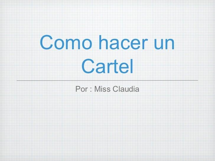 Como hacer un Cartel <ul><li>Por : Miss Claudia </li></ul>