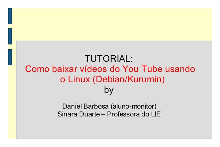 TUTORIAL:  Como baixar vídeos do You Tube usando o Linux (Debian/Kurumin) by  Daniel Barbosa (aluno-monitor)  Sinara Duart...