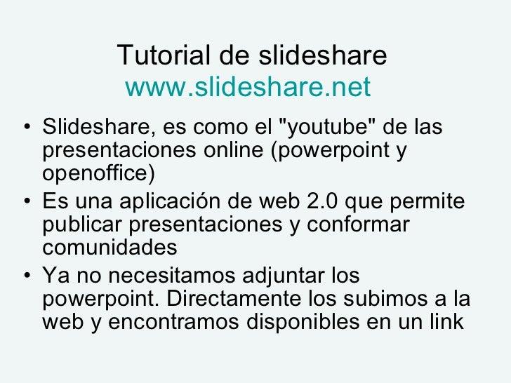 Tutorial de slideshare www.slideshare.net   <ul><li>Slideshare, es como el &quot;youtube&quot; de las presentaciones onlin...