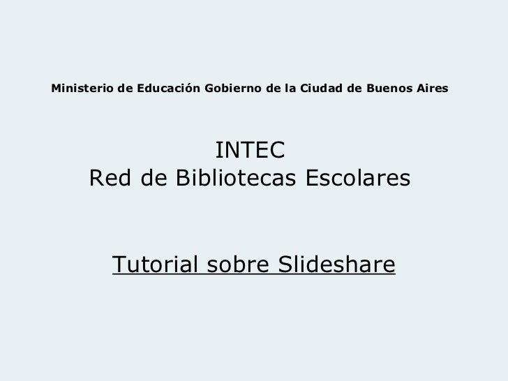 Ministerio de Educación Gobierno de la Ciudad de Buenos Aires INTEC Red de Bibliotecas Escolares Tutorial sobre Slideshare