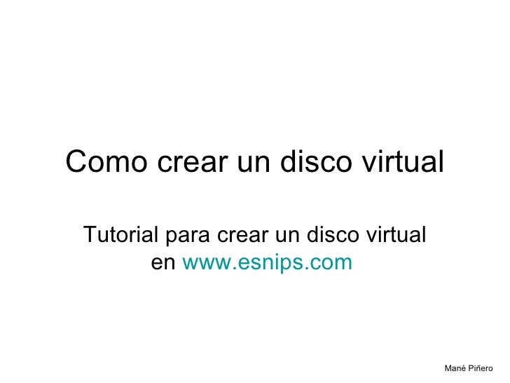 Como crear un disco virtual Tutorial para crear un disco virtual en  www.esnips.com   Mané Piñero