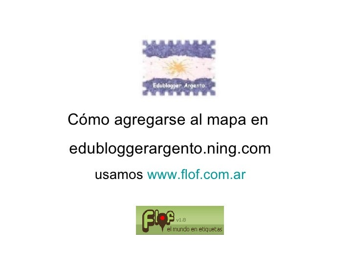 Cómo agregarse al mapa en  edubloggerargento.ning.com usamos  www.flof.com.ar