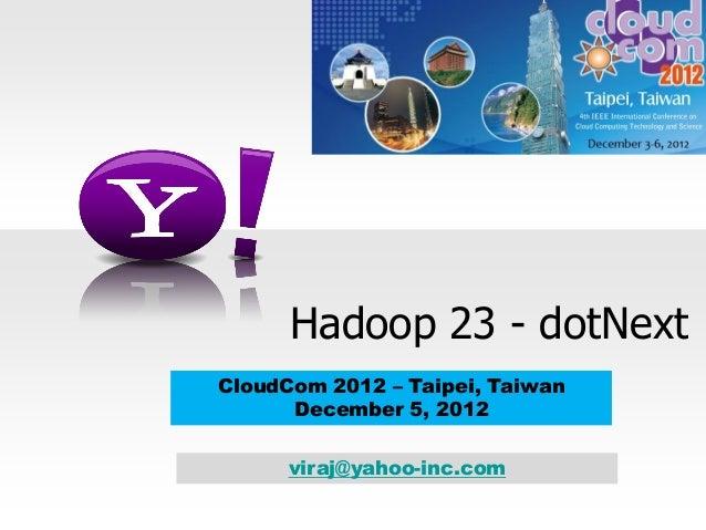 Hadoop 23 - dotNext CloudCom 2012 – Taipei, Taiwan December 5, 2012 viraj@yahoo-inc.com