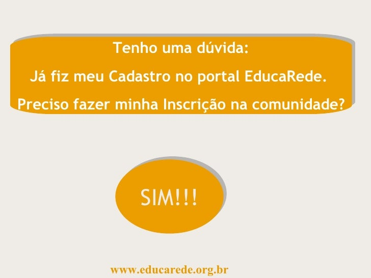 Tenho uma dúvida: Já fiz meu Cadastro no portal EducaRede.  Preciso fazer minha Inscrição na comunidade? SIM!!! www.educar...