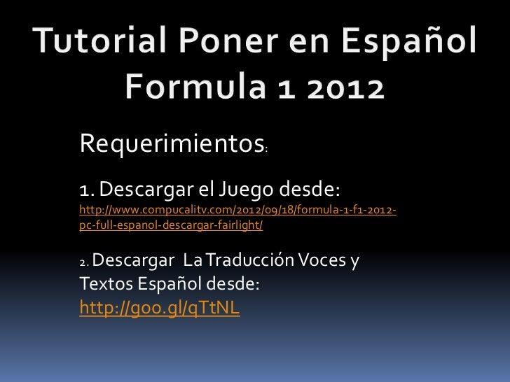 Requerimientos:1. Descargar el Juego desde:http://www.compucalitv.com/2012/09/18/formula-1-f1-2012-pc-full-espanol-descarg...