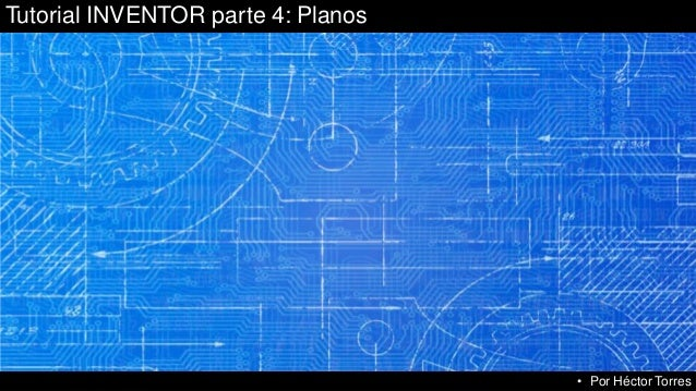 Tutorial INVENTOR parte 4: Planos • Por Héctor Torres