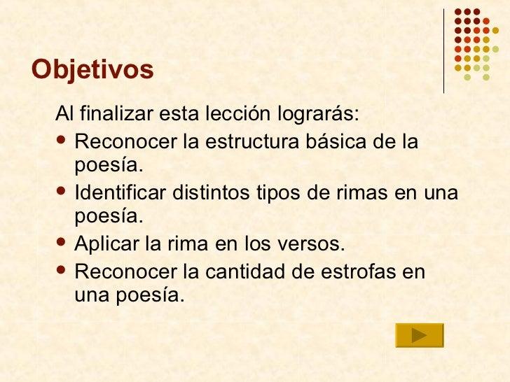 Objetivos <ul><li>Al finalizar esta lecci ón lograrás:  </li></ul><ul><li>Reconocer la estructura básica de la poesía. </l...