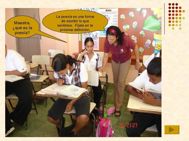 Maestra, ¿qué es la poesía? La poesía es una forma de escribir lo que sentimos.  Fíjate en la próxima definición.
