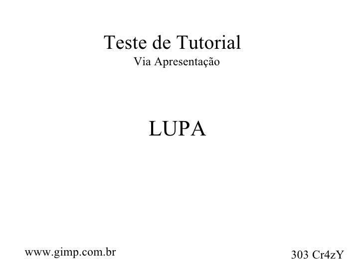 Teste de Tutorial Via Apresentação LUPA www.gimp.com.br 303 Cr4zY