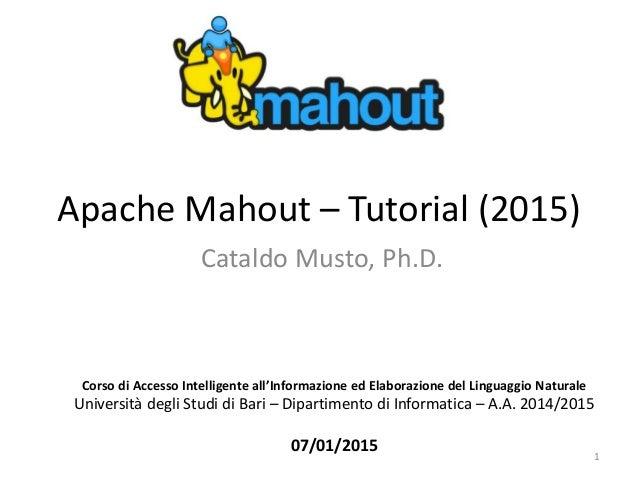 Apache Mahout – Tutorial (2015) Cataldo Musto, Ph.D. Corso di Accesso Intelligente all'Informazione ed Elaborazione del Li...