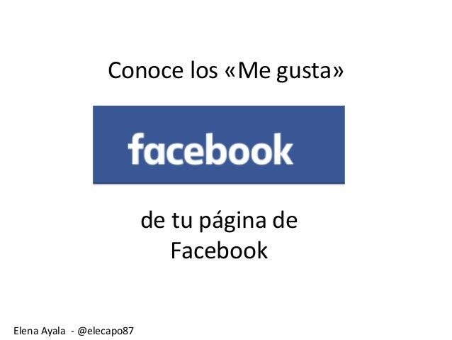 Elena Ayala - @elecapo87 Conoce los «Me gusta» de tu página de Facebook