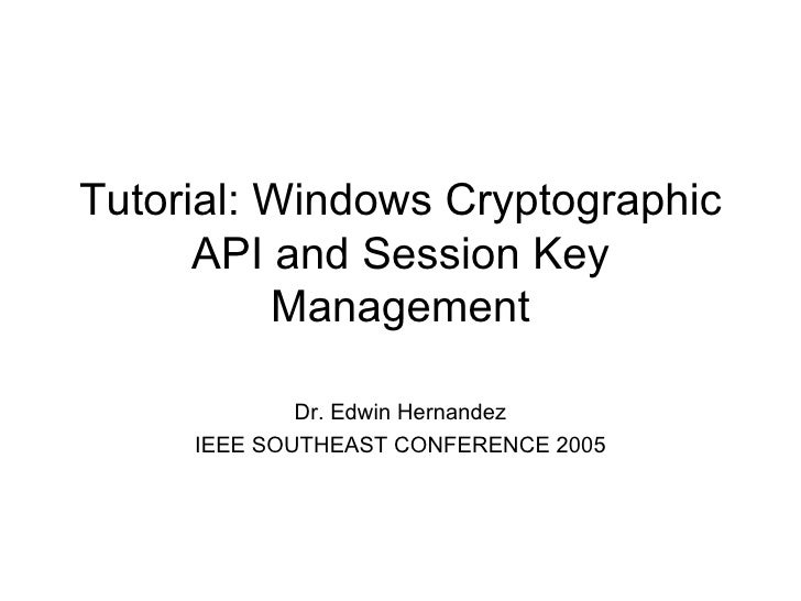 Tutorial: Windows Cryptographic API and Session Key Management Dr. Edwin Hernandez IEEE SOUTHEAST CONFERENCE 2005