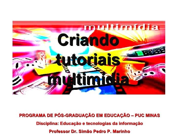 Criando tutoriais multimídia PROGRAMA DE PÓS-GRADUAÇÃO EM EDUCAÇÃO – PUC MINAS Disciplina: Educação e tecnologias da infor...