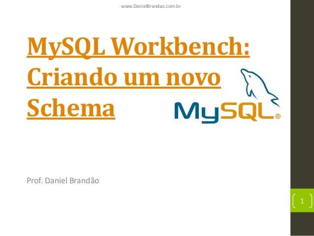 www.DanielBrandao.com.br  MySQL Workbench: Criando um novo Schema Prof. Daniel Brandão 1