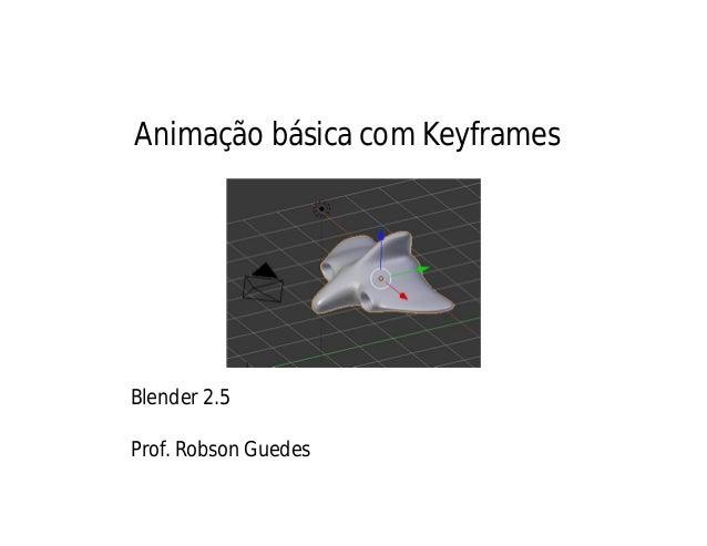 Animação básica com KeyframesBlender 2.5Prof. Robson Guedes