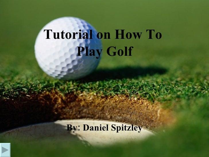 Tutorial on How To  Play Golf By: Daniel Spitzley
