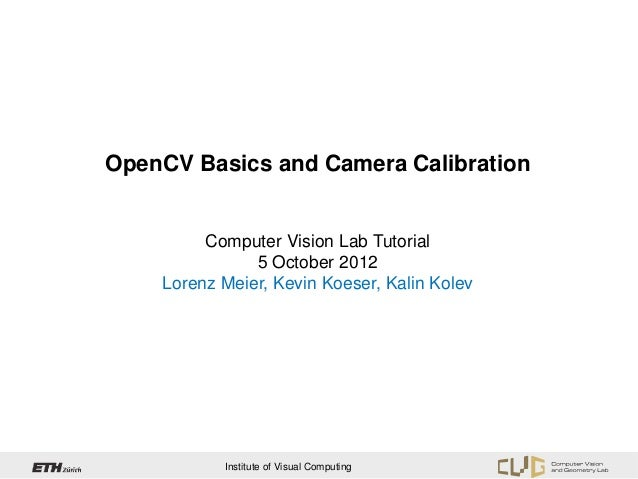 OpenCV Basics and Camera Calibration         Computer Vision Lab Tutorial               5 October 2012    Lorenz Meier, Ke...