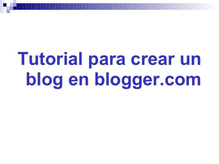 <ul><li>Tutorial para crear un blog en blogger.com </li></ul>