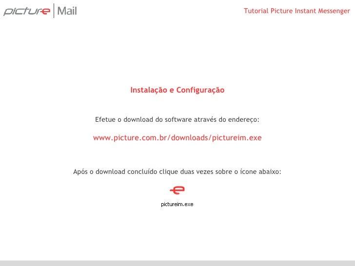 Instalação e Configuração Efetue o download do software através do endereço: www.picture.com.br/downloads/pictureim.exe Ap...