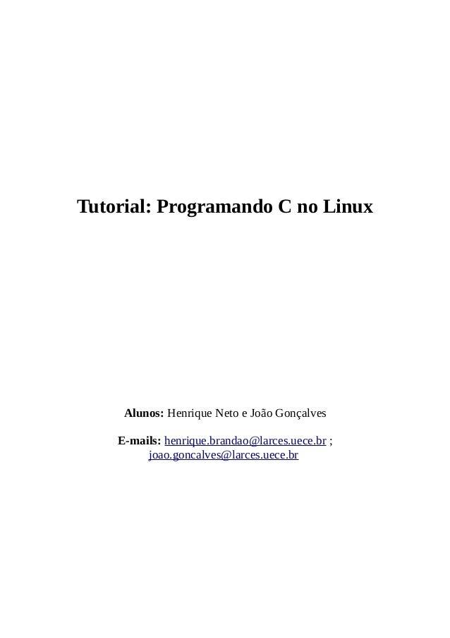 Tutorial: Programando C no Linux Alunos: Henrique Neto e João Gonçalves E-mails: henrique.brandao@larces.uece.br ; joao.go...