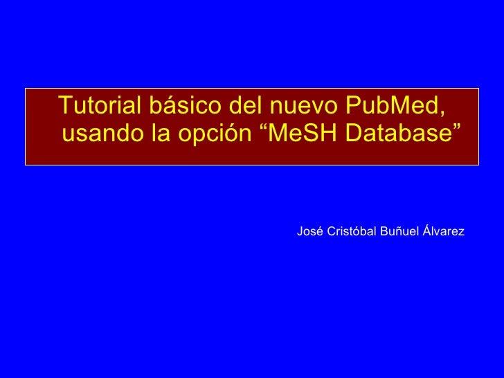 """<ul><li>Tutorial básico del nuevo PubMed, usando la opción """"MeSH Database"""" </li></ul>José Cristóbal Buñuel Álvarez"""