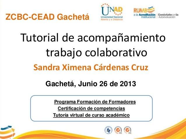 ZCBC-CEAD GachetáTutorial de acompañamientotrabajo colaborativoSandra Ximena Cárdenas CruzGachetá, Junio 26 de 2013Program...