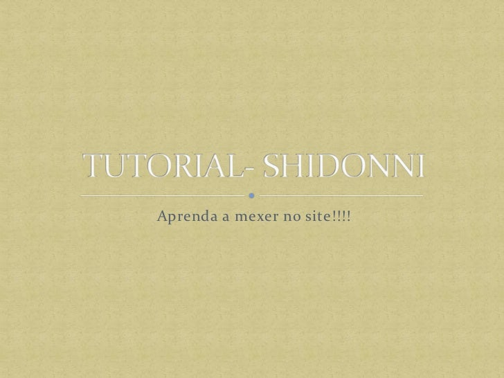 Aprenda a mexer no site!!!!<br />TUTORIAL- SHIDONNI<br />