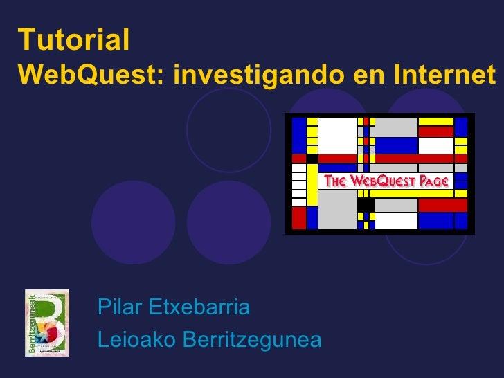 Tutorial  WebQuest: investigando en Internet Pilar Etxebarria Leioako Berritzegunea