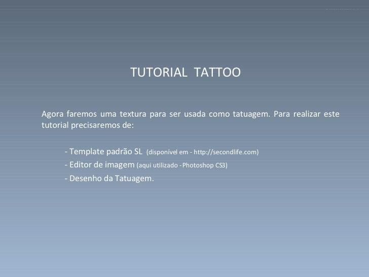 <ul><li>TUTORIAL  TATTOO  </li></ul><ul><li>Agora faremos uma textura para ser usada como tatuagem. Para realizar este tut...