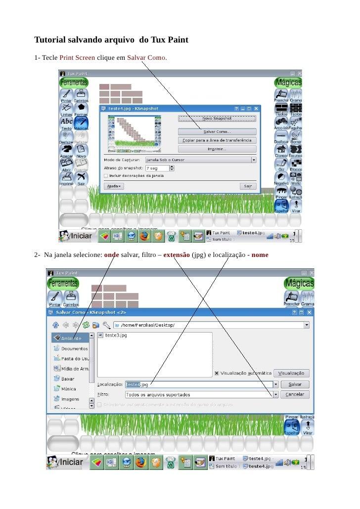 Tutorial salvando arquivo do Tux Paint 1- Tecle Print Screen clique em Salvar Como.     2- Na janela selecione: onde salva...
