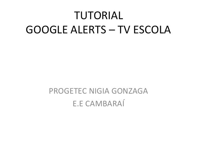 TUTORIAL GOOGLE ALERTS – TV ESCOLA  PROGETEC NIGIA GONZAGA E.E CAMBARAÍ