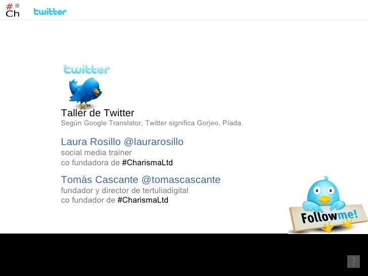 laurarosillo@gmail.com  /  tomascascante@gmail.com  Taller de Twitter Según Google Translator, Twitter significa Gorjeo, P...