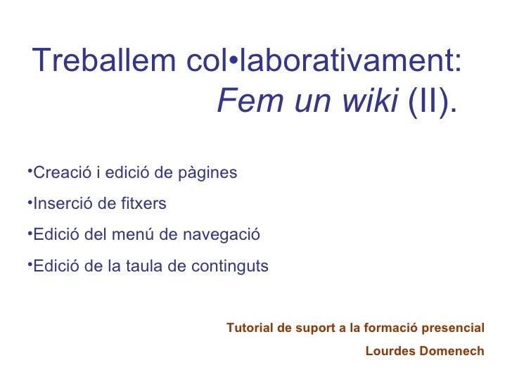 <ul><li>Treballem col•laborativament:   Fem un wiki  (II). </li></ul><ul><li>Creació i edició de pàgines </li></ul><ul><li...