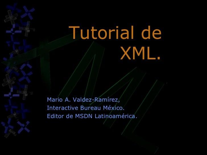 Tutorial de XML. Mario A. Valdez-Ramírez, Interactive Bureau México. Editor de MSDN Latinoamérica.