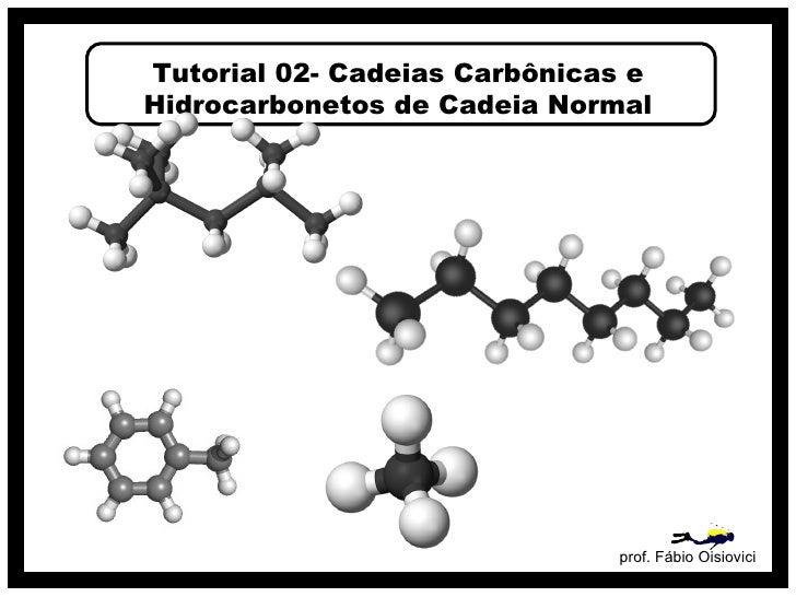 Tutorial 02- Cadeias Carbônicas eHidrocarbonetos de Cadeia Normal                              prof. Fábio Oisiovici