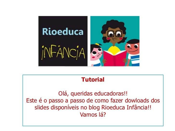 Tutorial<br />Olá, queridas educadoras!!<br />Este é o passo a passo de como fazer dowloads dos slides disponíveis no blog...