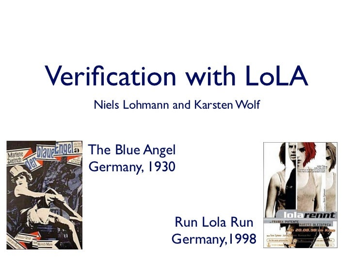 Verification with LoLA   Niels Lohmann and Karsten Wolf   The Blue Angel   Germany, 1930                 Run Lola Run      ...