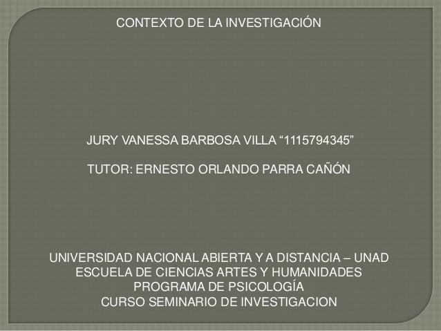 """CONTEXTO DE LA INVESTIGACIÓN  JURY VANESSA BARBOSA VILLA """"1115794345"""" TUTOR: ERNESTO ORLANDO PARRA CAÑÓN  UNIVERSIDAD NACI..."""