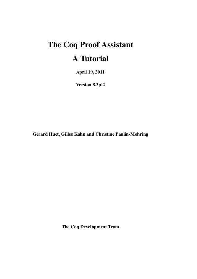 The Coq Proof Assistant A Tutorial April 19, 2011 Version 8.3pl2 Gérard Huet, Gilles Kahn and Christine Paulin-Mohring The...