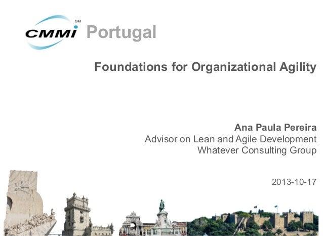 Portugal Foundations for Organizational Agility  Ana Paula Pereira Advisor on Lean and Agile Development Whatever Consulti...