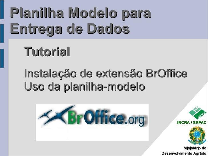 Planilha Modelo para Entrega de Dados   Tutorial   Instalação de extensão BrOffice   Uso da planilha-modelo               ...